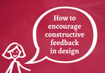 How to encourage constructive design feedback (video)