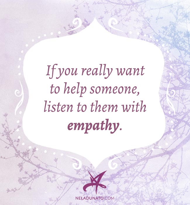 If you really want to help someone, listen to them with empathy.