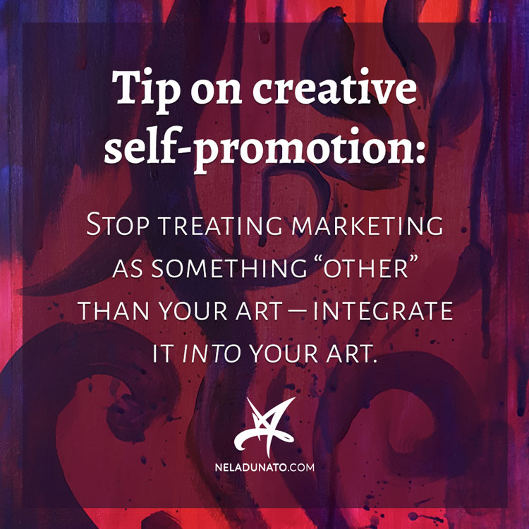 "Tip on creative self-promotion: Stop treating marketing as something ""other"" than your art – integrate it into your art."