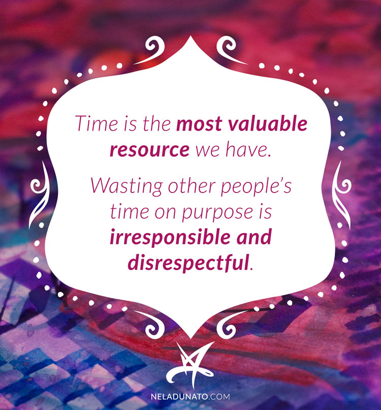 Time is the most valuable resource we have. Wasting other people's time on purpose is irresponsible and disrespectful.