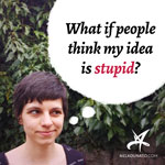 What if people think my idea is stupid?